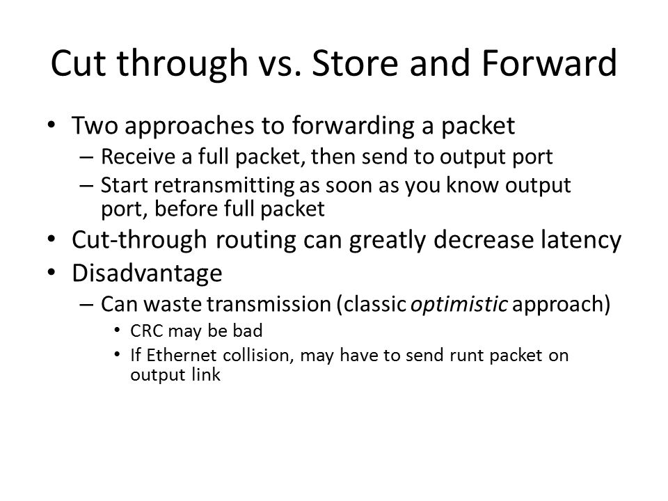 Cut through vs. Store and Forward Two approaches to forwarding a packet – Receive a full packet, then send to output port – Start retransmitting as so