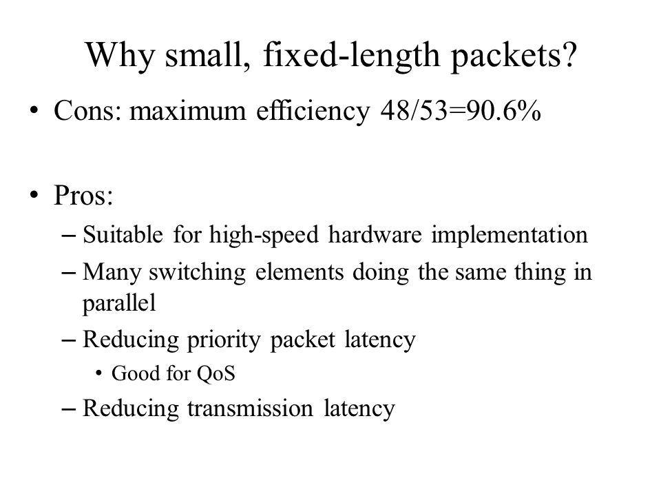 Why small, fixed-length packets? Cons: maximum efficiency 48/53=90.6% Pros: – Suitable for high-speed hardware implementation – Many switching element