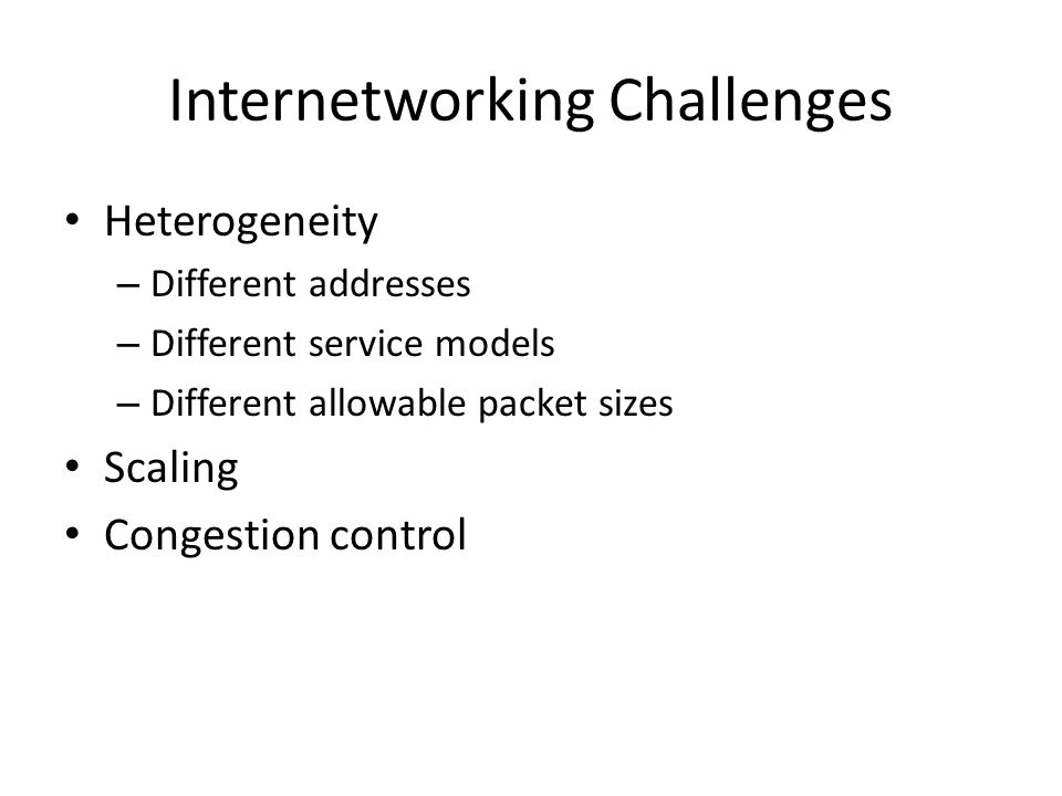 Internetworking Challenges Heterogeneity – Different addresses – Different service models – Different allowable packet sizes Scaling Congestion contro