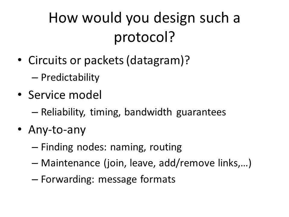 How would you design such a protocol? Circuits or packets (datagram)? – Predictability Service model – Reliability, timing, bandwidth guarantees Any-t