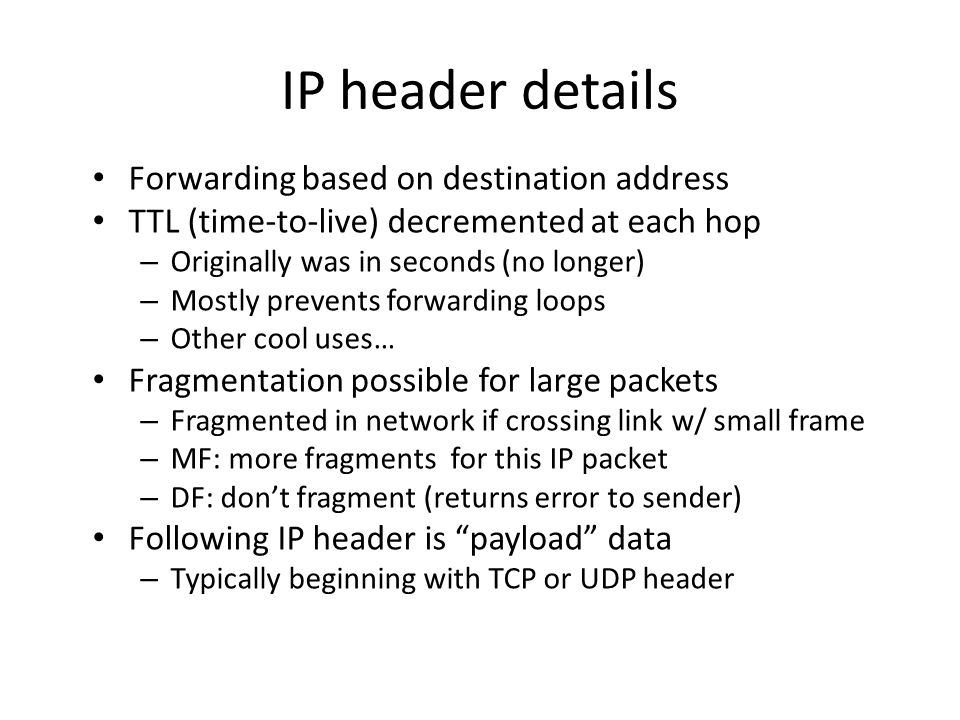 IP header details Forwarding based on destination address TTL (time-to-live) decremented at each hop – Originally was in seconds (no longer) – Mostly prevents forwarding loops – Other cool uses… Fragmentation possible for large packets – Fragmented in network if crossing link w/ small frame – MF: more fragments for this IP packet – DF: don't fragment (returns error to sender) Following IP header is payload data – Typically beginning with TCP or UDP header