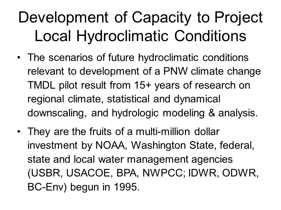 Development of Capacity to Project Local Hydroclimatic Conditions The scenarios of future hydroclimatic conditions relevant to development of a PNW climate change TMDL pilot result from 15+ years of research on regional climate, statistical and dynamical downscaling, and hydrologic modeling & analysis.