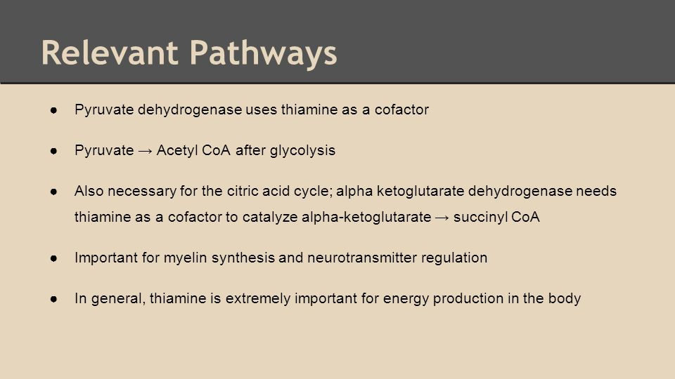 Relevant Pathways ●Pyruvate dehydrogenase uses thiamine as a cofactor ●Pyruvate → Acetyl CoA after glycolysis ●Also necessary for the citric acid cycl