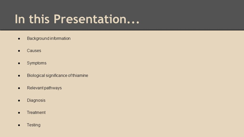 In this Presentation... ●Background information ●Causes ●Symptoms ●Biological significance of thiamine ●Relevant pathways ●Diagnosis ●Treatment ●Testi