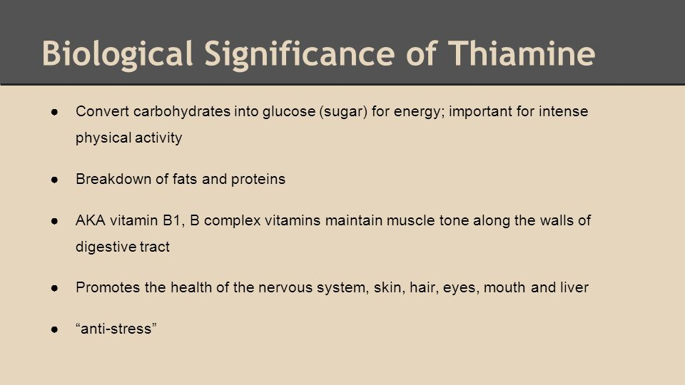 Biological Significance of Thiamine ●Convert carbohydrates into glucose (sugar) for energy; important for intense physical activity ●Breakdown of fats