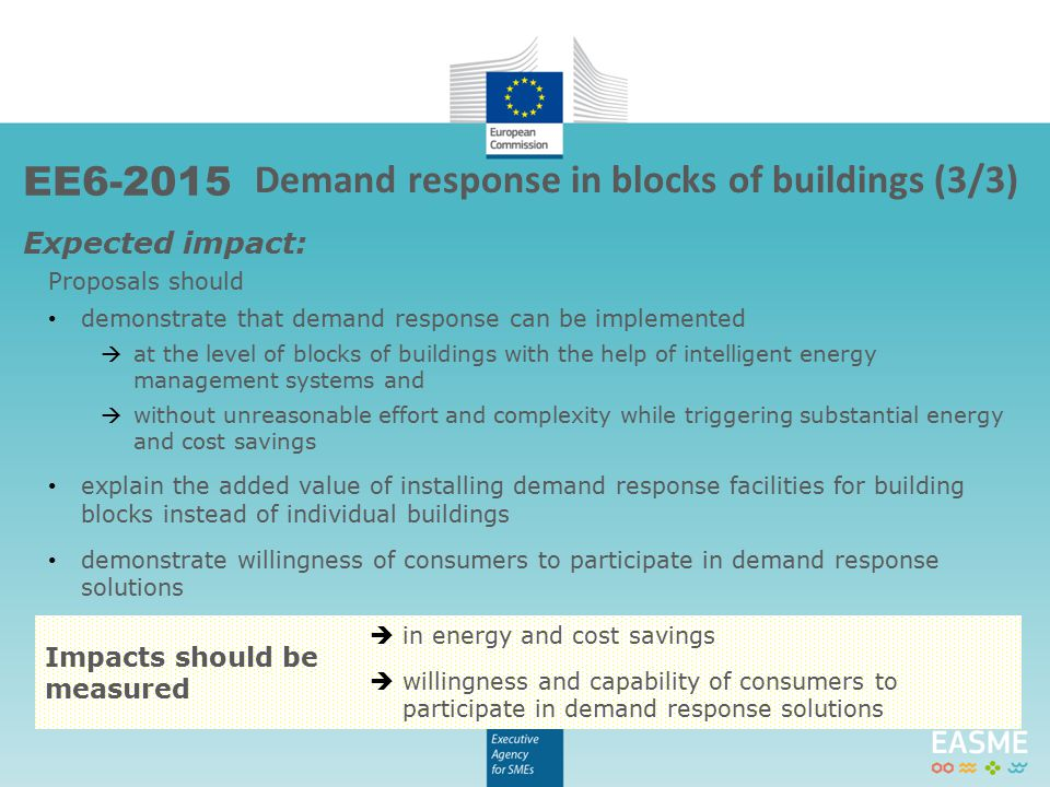 Expected impact: Proposals should demonstrate that demand response can be implemented  at the level of blocks of buildings with the help of intelligent energy management systems and  without unreasonable effort and complexity while triggering substantial energy and cost savings explain the added value of installing demand response facilities for building blocks instead of individual buildings demonstrate willingness of consumers to participate in demand response solutions Impacts should be measured  in energy and cost savings  willingness and capability of consumers to participate in demand response solutions Demand response in blocks of buildings (3/3) EE6-2015