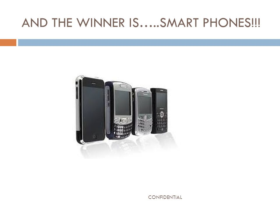 AND THE WINNER IS…..SMART PHONES!!! CONFIDENTIAL