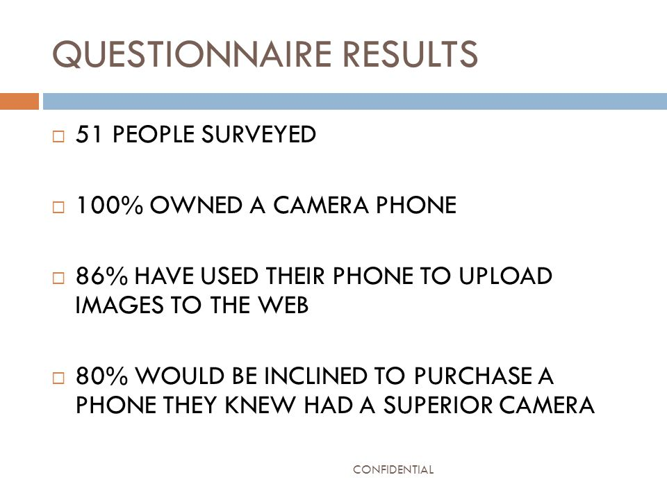 QUESTIONNAIRE RESULTS  51 PEOPLE SURVEYED  100% OWNED A CAMERA PHONE  86% HAVE USED THEIR PHONE TO UPLOAD IMAGES TO THE WEB  80% WOULD BE INCLINED TO PURCHASE A PHONE THEY KNEW HAD A SUPERIOR CAMERA CONFIDENTIAL