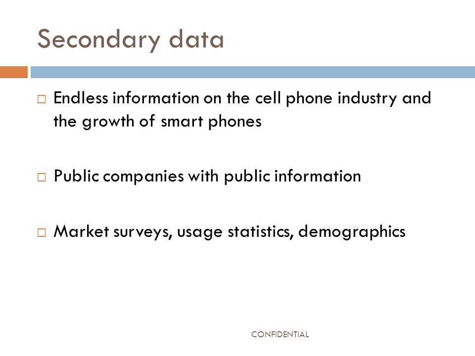 Secondary data  Endless information on the cell phone industry and the growth of smart phones  Public companies with public information  Market surveys, usage statistics, demographics CONFIDENTIAL