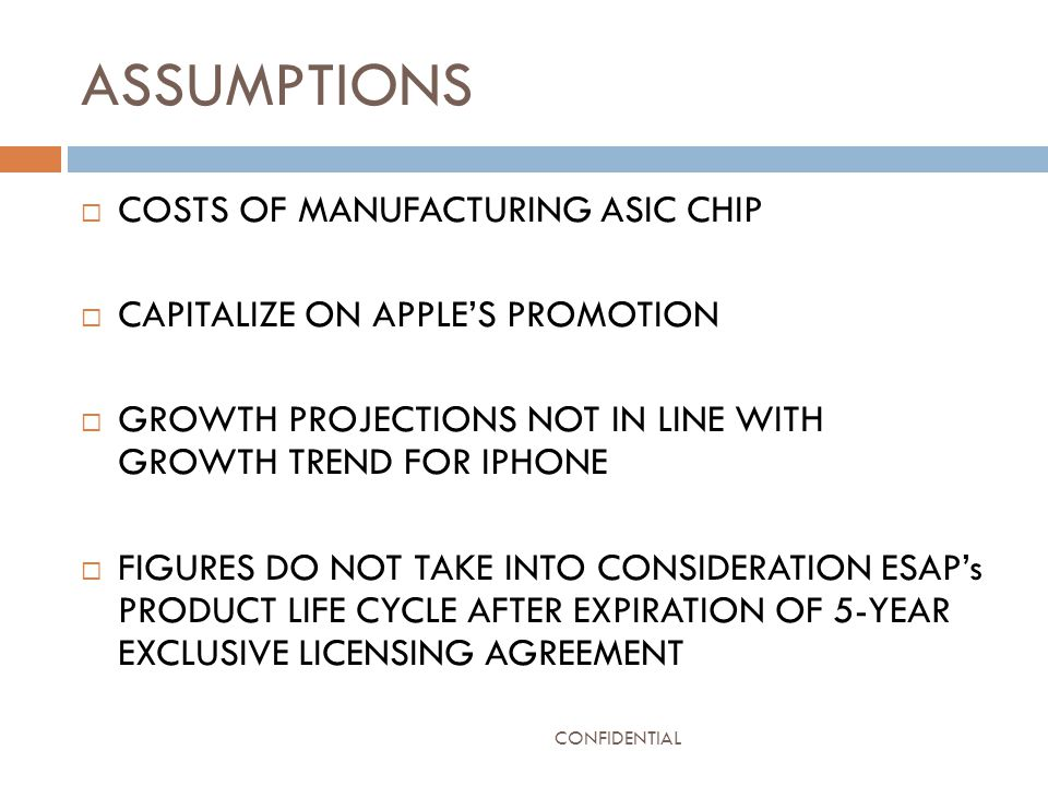 ASSUMPTIONS  COSTS OF MANUFACTURING ASIC CHIP  CAPITALIZE ON APPLE'S PROMOTION  GROWTH PROJECTIONS NOT IN LINE WITH GROWTH TREND FOR IPHONE  FIGURES DO NOT TAKE INTO CONSIDERATION ESAP's PRODUCT LIFE CYCLE AFTER EXPIRATION OF 5-YEAR EXCLUSIVE LICENSING AGREEMENT CONFIDENTIAL
