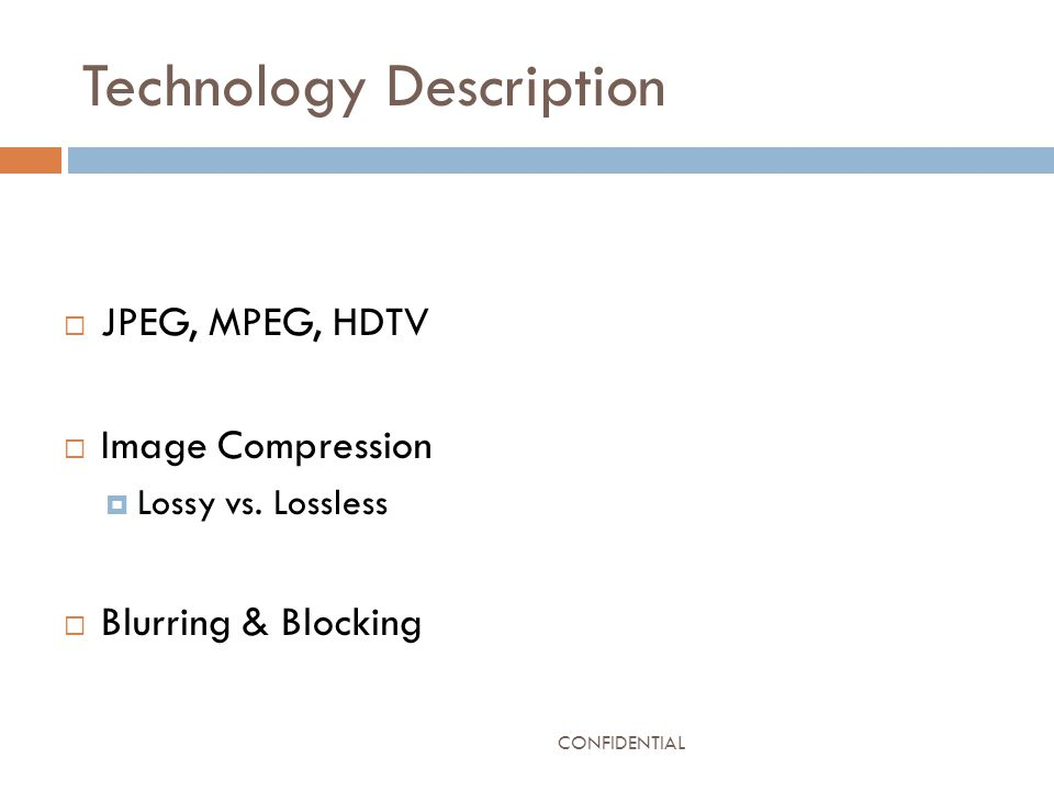 Technology Description  JPEG, MPEG, HDTV  Image Compression  Lossy vs. Lossless  Blurring & Blocking CONFIDENTIAL