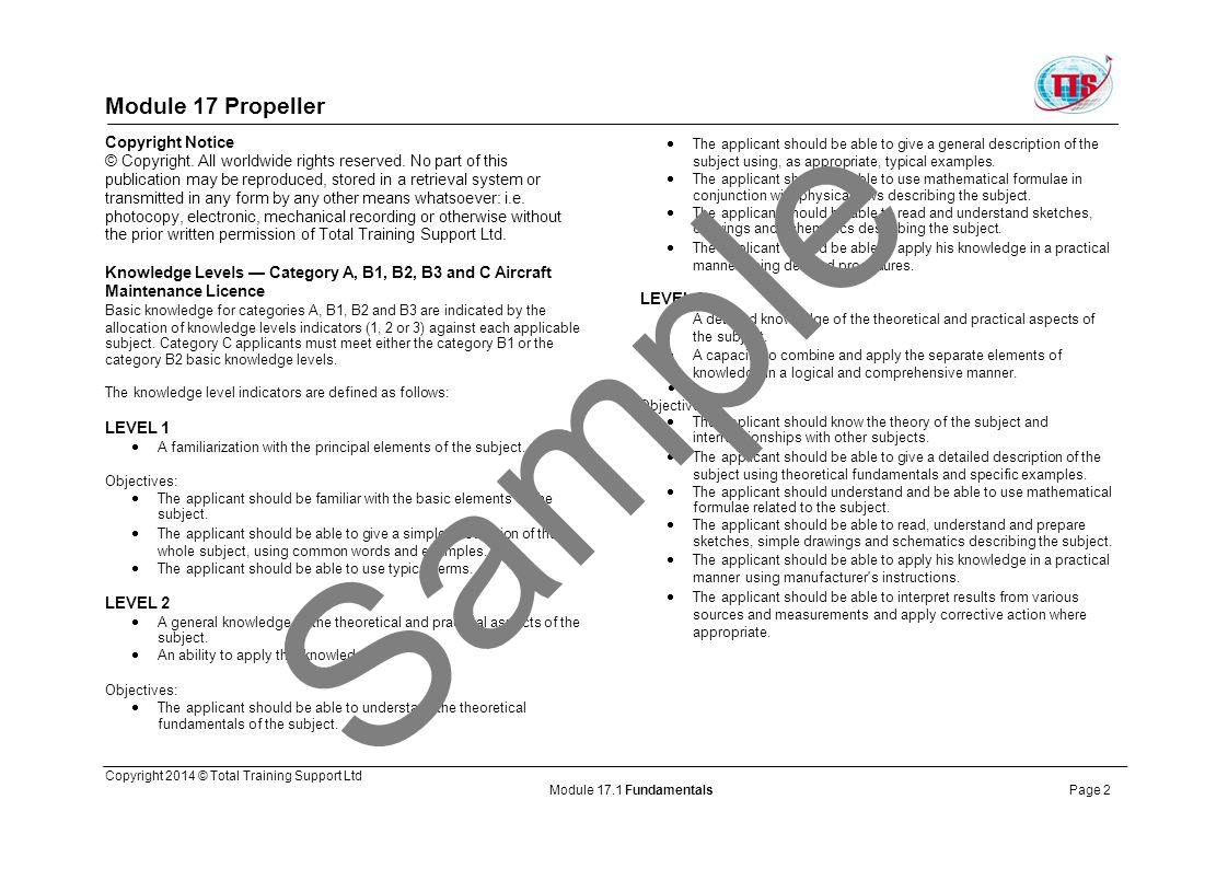 Module 17 Propeller Module 17.1 Enabling Objectives and Certification Statement Certification Statement These Study Notes comply with the syllabus of EASA Regulation (EC) No.2042/2003 Annex III (Part-66) Appendix I, as amended by Regulation (EC) No.1149/2011, and the associated Knowledge Levels as specified below: Sample Copyright 2014 © Total Training Support Ltd Module 17.1 FundamentalsPage 3 Objective Part-66 Reference Licence Category AB1B3 Fundamentals17.1122 Blade element theory; High/low blade angle, reverse angle, angle of attack, rotational speed; Propeller slip; Aerodynamic, centrifugal, and thrust forces; Torque; Relative airflow on blade angle of attack; Vibration and resonance.