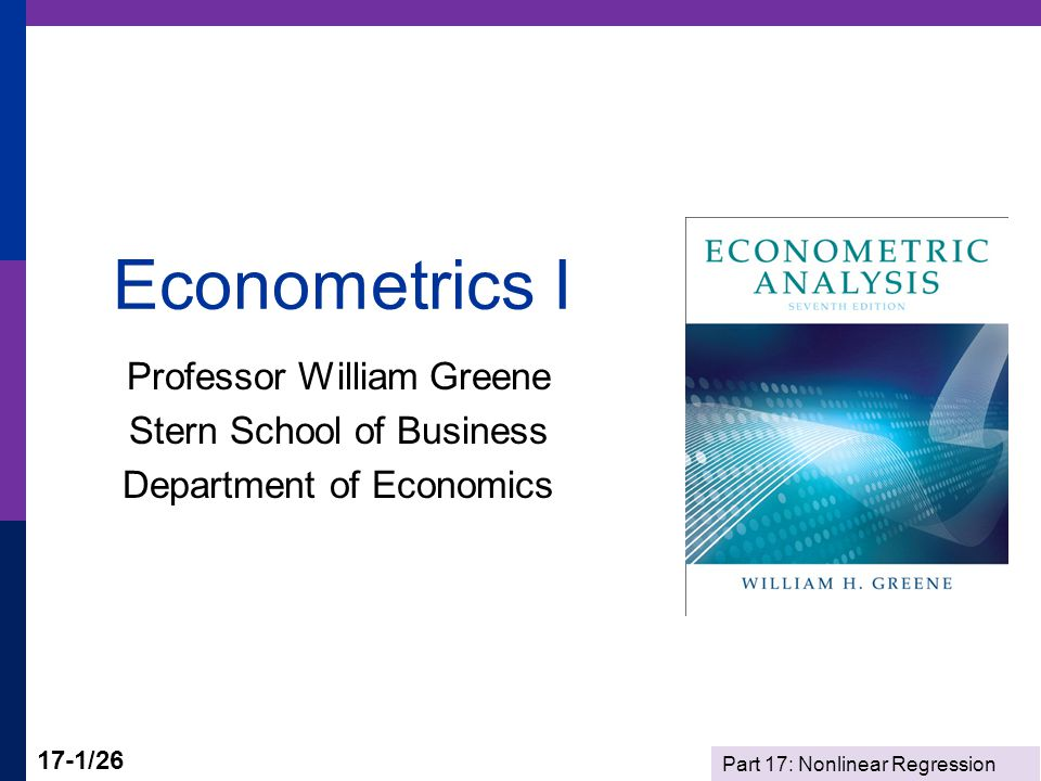 Part 17: Nonlinear Regression 17-1/26 Econometrics I Professor William Greene Stern School of Business Department of Economics