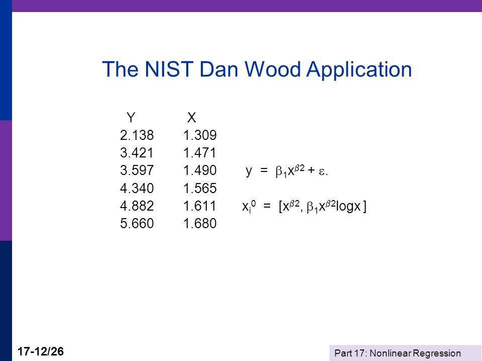 Part 17: Nonlinear Regression 17-12/26 The NIST Dan Wood Application Y X 2.138 1.309 3.421 1.471 3.597 1.490 y =  1 x  2 + .