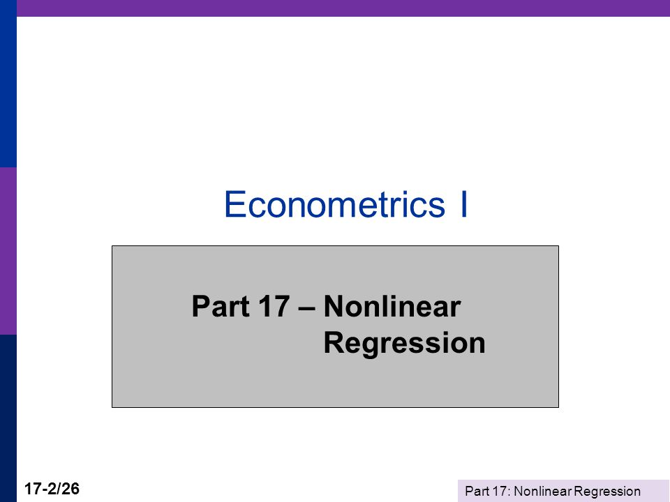 Part 17: Nonlinear Regression 17-3/26 Nonlinear Regression  Nonlinearity and Nonlinear Models  Estimation Criterion  Iterative Algorithm