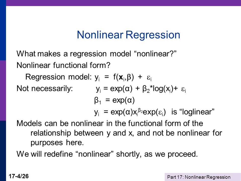 Part 17: Nonlinear Regression 17-5/26 Least Squares Least squares: Minimize wrt  S(  ) = ½  i {y i - E[y i |x i,  ]} 2 = ½  i [y i - f(x i,  )] 2 = ½  i e i 2 First order conditions:  S(  )/  = 0  {½  i [y i - f(x i,  )] 2 }/  = ½  i (-2)[y i - f(x i,  )]  f(x i,  )/  = -  i e i x i 0 = 0 (familiar?) There is no explicit solution, b = f(data) like LS.
