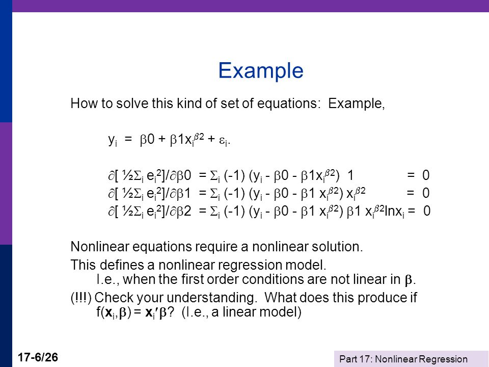 Part 17: Nonlinear Regression 17-6/26 Example How to solve this kind of set of equations: Example, y i =  0 +  1x i  2 +  i.