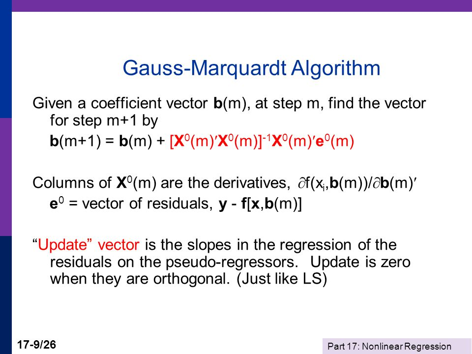 Part 17: Nonlinear Regression 17-9/26 Gauss-Marquardt Algorithm Given a coefficient vector b(m), at step m, find the vector for step m+1 by b(m+1) = b(m) + [X 0 (m)X 0 (m)] -1 X 0 (m)e 0 (m) Columns of X 0 (m) are the derivatives,  f(x i,b(m))/  b(m) e 0 = vector of residuals, y - f[x,b(m)] Update vector is the slopes in the regression of the residuals on the pseudo-regressors.