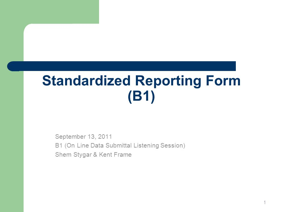 Standardized Reporting Form (B1) September 13, 2011 B1 (On Line Data Submittal Listening Session) Shem Stygar & Kent Frame 1