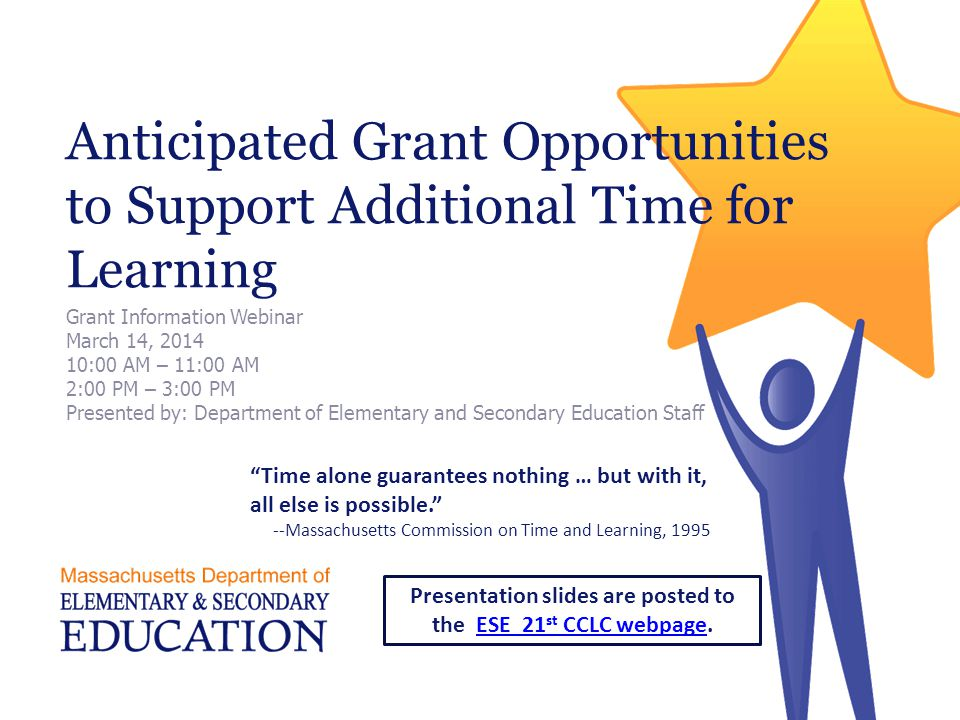 Anticipated Grant Opportunities to Support Additional Time for Learning Grant Information Webinar March 14, :00 AM – 11:00 AM 2:00 PM – 3:00 PM Presented by: Department of Elementary and Secondary Education Staff Time alone guarantees nothing … but with it, all else is possible. --Massachusetts Commission on Time and Learning, 1995 Presentation slides are posted to the ESE 21 st CCLC webpage.ESE 21 st CCLC webpage
