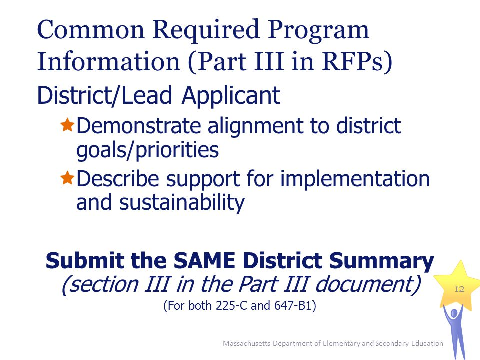 Common Required Program Information (Part III in RFPs) District/Lead Applicant  Demonstrate alignment to district goals/priorities  Describe support for implementation and sustainability Submit the SAME District Summary (section III in the Part III document) (For both 225-C and 647-B1) Massachusetts Department of Elementary and Secondary Education 12