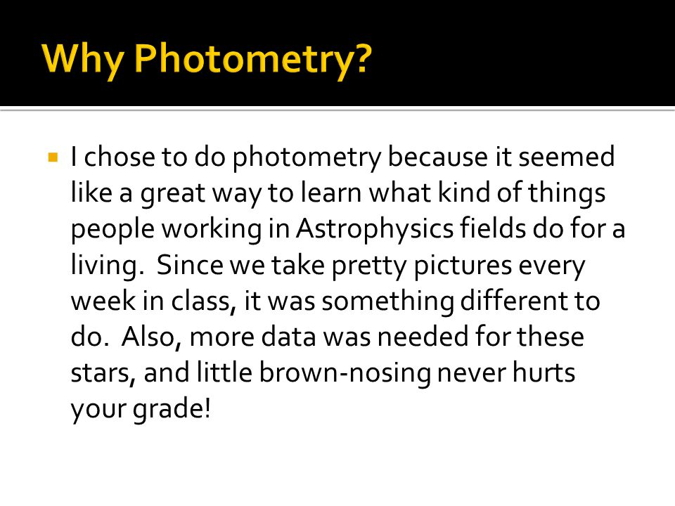  I chose to do photometry because it seemed like a great way to learn what kind of things people working in Astrophysics fields do for a living.