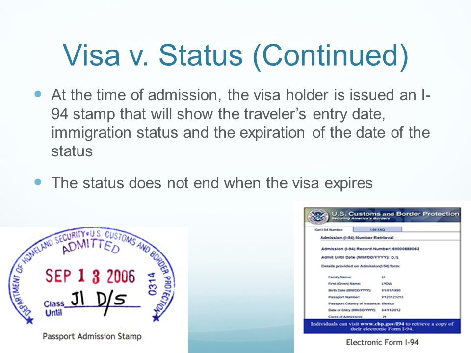 Visa v. Status (Continued) At the time of admission, the visa holder is issued an I- 94 stamp that will show the traveler's entry date, immigration st