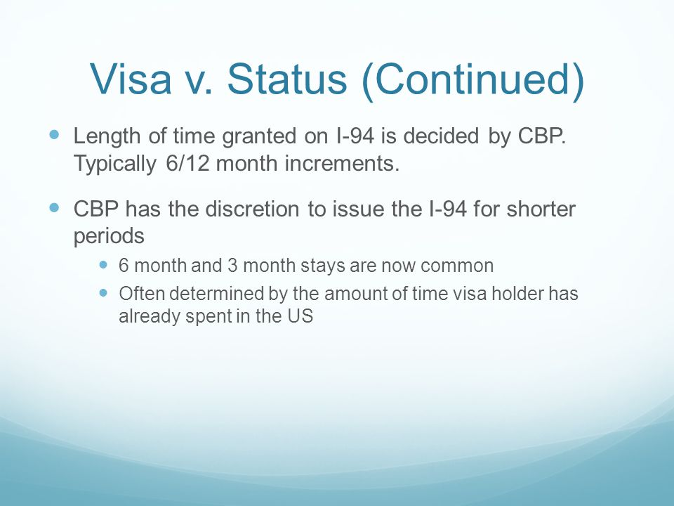 Visa v. Status (Continued) Length of time granted on I-94 is decided by CBP. Typically 6/12 month increments. CBP has the discretion to issue the I-94