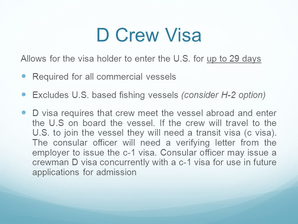 D Crew Visa Allows for the visa holder to enter the U.S. for up to 29 days Required for all commercial vessels Excludes U.S. based fishing vessels (co