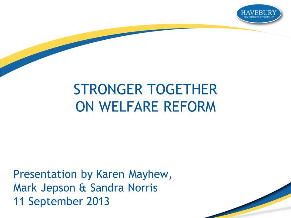 STRONGER TOGETHER ON WELFARE REFORM Presentation by Karen Mayhew, Mark Jepson & Sandra Norris 11 September 2013