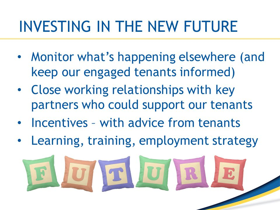INVESTING IN THE NEW FUTURE Monitor what's happening elsewhere (and keep our engaged tenants informed) Close working relationships with key partners w
