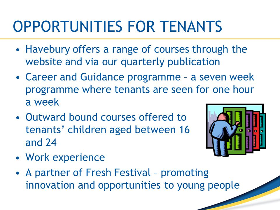 OPPORTUNITIES FOR TENANTS Havebury offers a range of courses through the website and via our quarterly publication Career and Guidance programme – a s