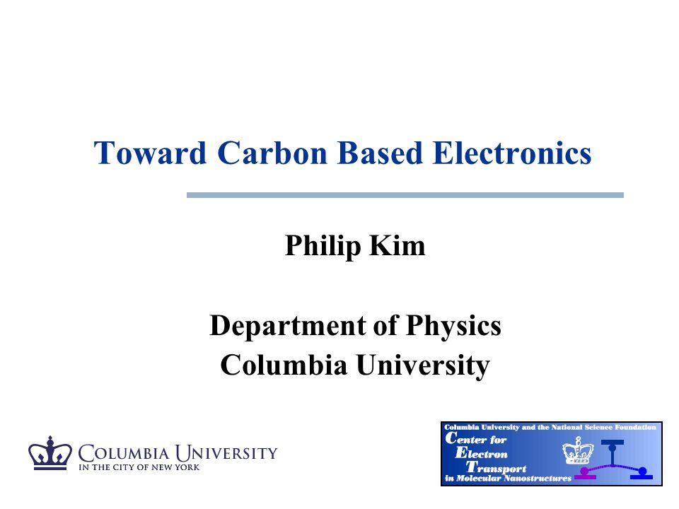 Philip Kim Department of Physics Columbia University Toward Carbon Based Electronics