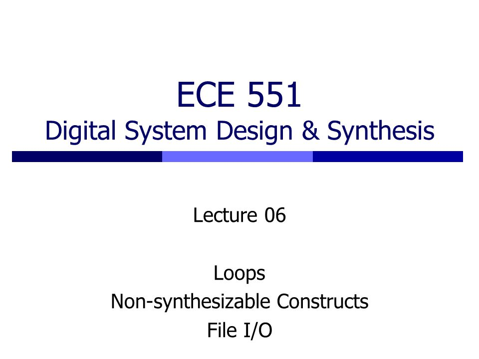 ECE 551 Digital System Design & Synthesis Lecture 06 Loops Non-synthesizable Constructs File I/O