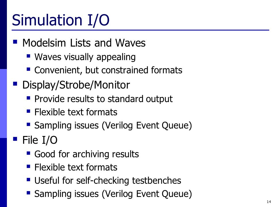 Simulation I/O  Modelsim Lists and Waves  Waves visually appealing  Convenient, but constrained formats  Display/Strobe/Monitor  Provide results to standard output  Flexible text formats  Sampling issues (Verilog Event Queue)  File I/O  Good for archiving results  Flexible text formats  Useful for self-checking testbenches  Sampling issues (Verilog Event Queue) 14