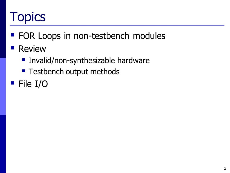 Topics  FOR Loops in non-testbench modules  Review  Invalid/non-synthesizable hardware  Testbench output methods  File I/O 2
