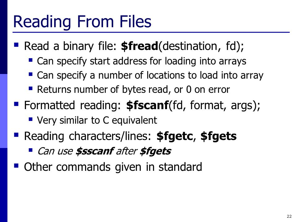 Reading From Files  Read a binary file: $fread(destination, fd);  Can specify start address for loading into arrays  Can specify a number of locations to load into array  Returns number of bytes read, or 0 on error  Formatted reading: $fscanf(fd, format, args);  Very similar to C equivalent  Reading characters/lines: $fgetc, $fgets  Can use $sscanf after $fgets  Other commands given in standard 22