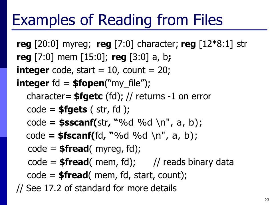 Examples of Reading from Files reg [20:0] myreg; reg [7:0] character; reg [12*8:1] str reg [7:0] mem [15:0]; reg [3:0] a, b; integer code, start = 10,