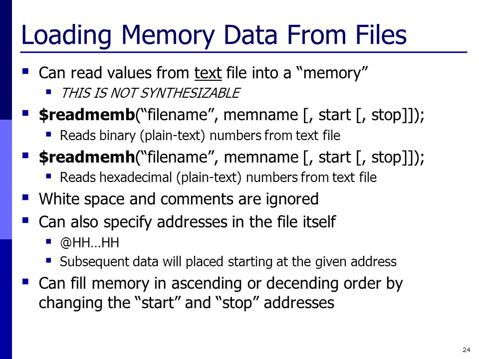Loading Memory Data From Files  Can read values from text file into a memory  THIS IS NOT SYNTHESIZABLE  $readmemb( filename , memname [, start [, stop]]);  Reads binary (plain-text) numbers from text file  $readmemh( filename , memname [, start [, stop]]);  Reads hexadecimal (plain-text) numbers from text file  White space and comments are ignored  Can also specify addresses in the file itself  @HH…HH  Subsequent data will placed starting at the given address  Can fill memory in ascending or decending order by changing the start and stop addresses 24