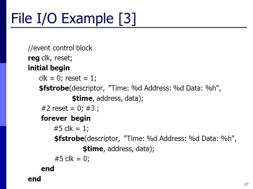 File I/O Example [3] 27 //event control block reg clk, reset; initial begin clk = 0; reset = 1; $fstrobe(descriptor,