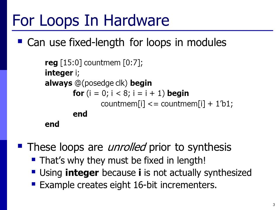 For Loops In Hardware  Can use fixed-length for loops in modules reg [15:0] countmem [0:7]; integer i; always @(posedge clk) begin for (i = 0; i < 8; i = i + 1) begin countmem[i] <= countmem[i] + 1'b1; end  These loops are unrolled prior to synthesis  That's why they must be fixed in length.