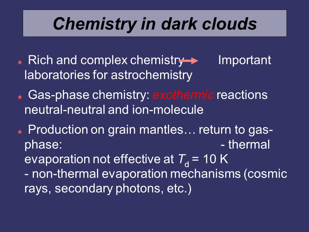 Chemistry in dark clouds Rich and complex chemistry Important laboratories for astrochemistry Gas-phase chemistry: exothermic reactions neutral-neutral and ion-molecule Production on grain mantles… return to gas- phase: - thermal evaporation not effective at T d = 10 K - non-thermal evaporation mechanisms (cosmic rays, secondary photons, etc.)