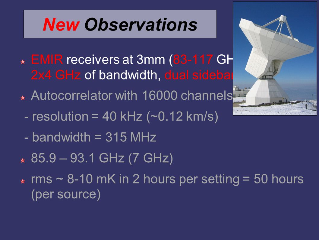New Observations EMIR receivers at 3mm (83-117 GHz; 2x4 GHz of bandwidth, dual sideband) Autocorrelator with 16000 channels - resolution = 40 kHz (~0.12 km/s) - bandwidth = 315 MHz 85.9 – 93.1 GHz (7 GHz) rms ~ 8-10 mK in 2 hours per setting = 50 hours (per source)