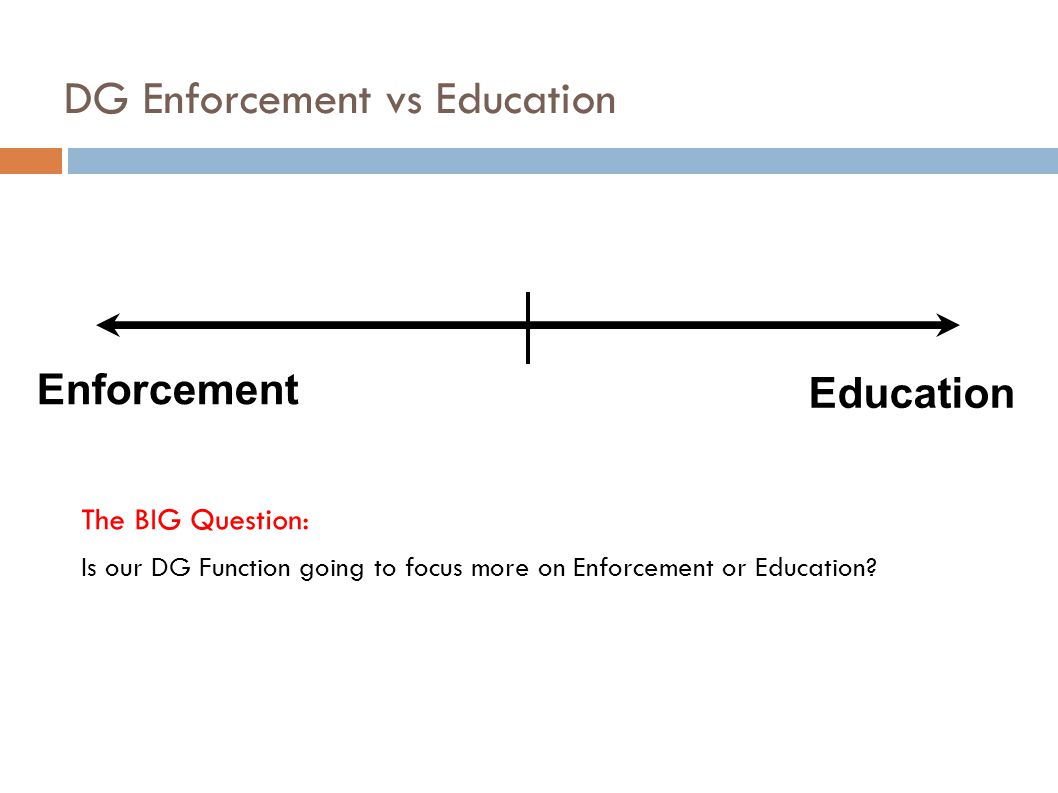 DG Enforcement vs Education The BIG Question: Is our DG Function going to focus more on Enforcement or Education.
