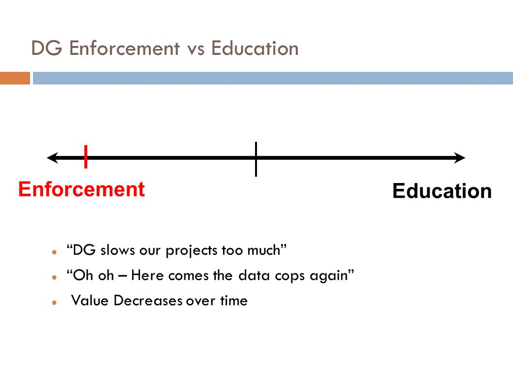 DG Enforcement vs Education DG slows our projects too much Oh oh – Here comes the data cops again Value Decreases over time Enforcement Education