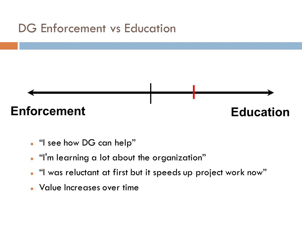 DG Enforcement vs Education I see how DG can help I m learning a lot about the organization I was reluctant at first but it speeds up project work now Value Increases over time Enforcement Education