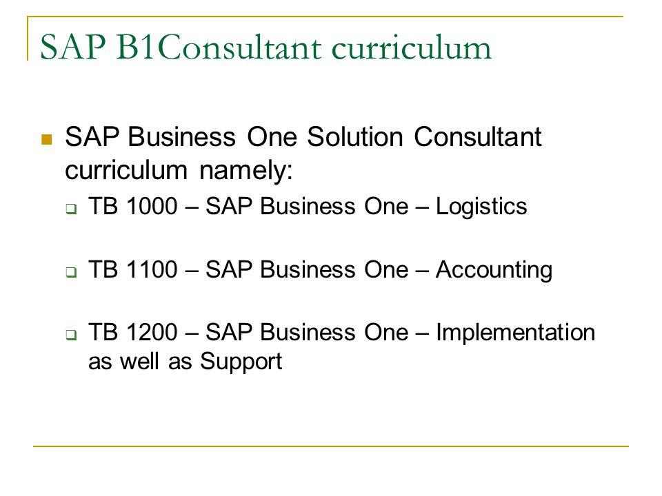 SAP B1Consultant curriculum SAP Business One Solution Consultant curriculum namely:  TB 1000 – SAP Business One – Logistics  TB 1100 – SAP Business One – Accounting  TB 1200 – SAP Business One – Implementation as well as Support