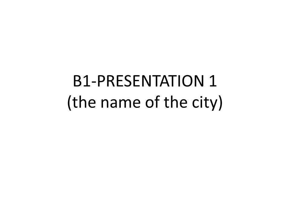 B1-PRESENTATION 1 (the name of the city)