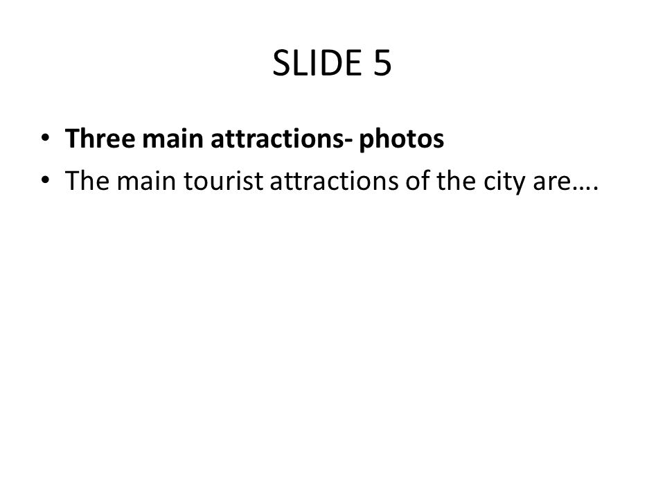 SLIDE 5 Three main attractions- photos The main tourist attractions of the city are….