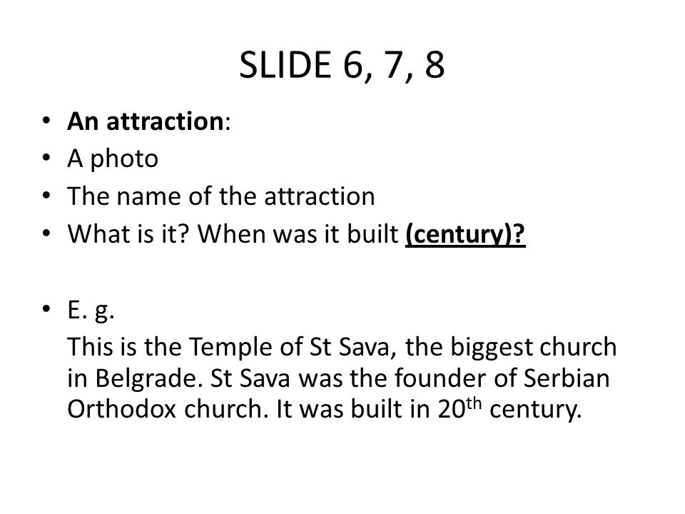 SLIDE 6, 7, 8 An attraction: A photo The name of the attraction What is it? When was it built (century)? E. g. This is the Temple of St Sava, the bigg
